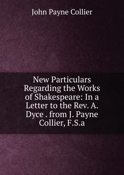 лучшая цена John Payne Collier New Particulars Regarding the Works of Shakespeare: In a Letter to the Rev. A. Dyce . from J. Payne Collier, F.S.a.