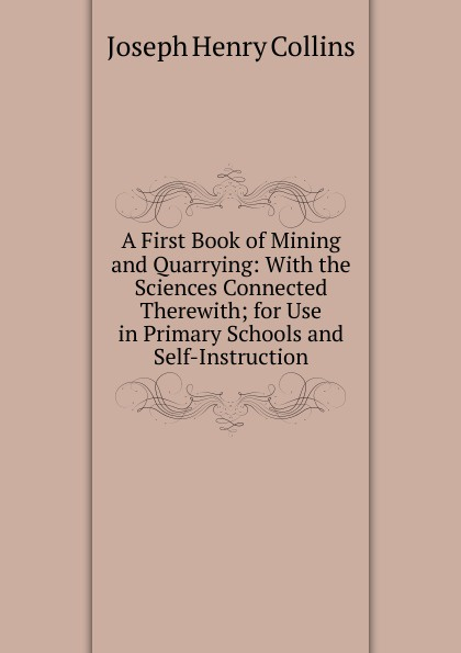 Фото - Joseph Henry Collins A First Book of Mining and Quarrying: With the Sciences Connected Therewith; for Use in Primary Schools and Self-Instruction f brookfield first book in composition for the use of schools on an entirely new plan