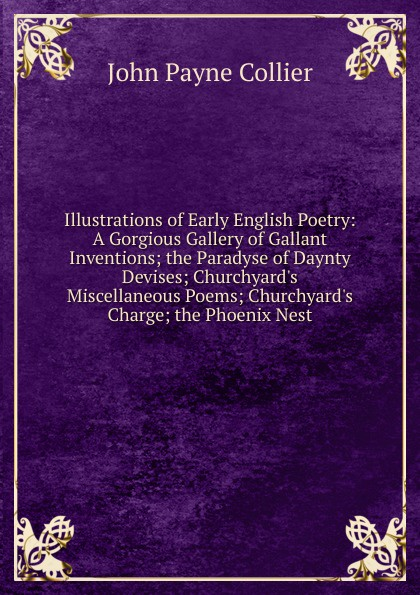 John Payne Collier Illustrations of Early English Poetry: A Gorgious Gallery of Gallant Inventions; the Paradyse of Daynty Devises; Churchyard.s Miscellaneous Poems; Churchyard.s Charge; the Phoenix Nest early poems