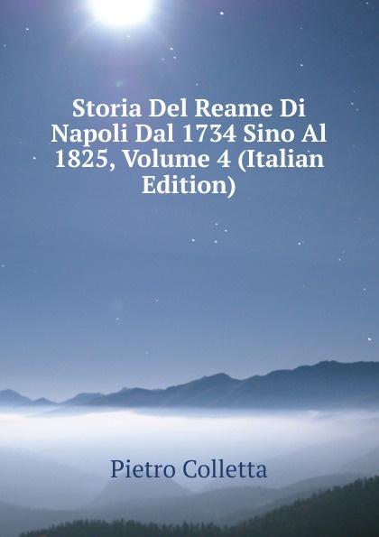 Pietro Colletta Storia Del Reame Di Napoli Dal 1734 Sino Al 1825, Volume 4 (Italian Edition) domenico romanelli antica topografia istorica del regno di napoli volume 3 italian edition