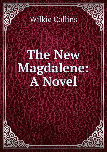 Wilkie Collins The New Magdalene: A Novel wilkie collins the new magdalen