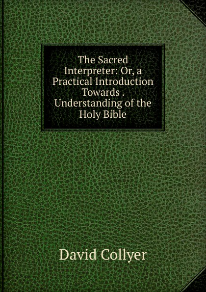 David Collyer The Sacred Interpreter: Or, a Practical Introduction Towards . Understanding of the Holy Bible david thomas the practical philosopher microform