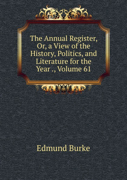 Burke Edmund The Annual Register, Or, a View of the History, Politics, and Literature for the Year ., Volume 61 burke o long planting and reaping albright politics ideology and interpreting the bible