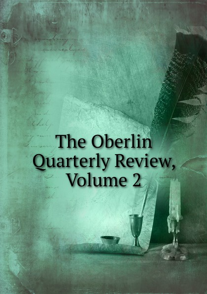 The Oberlin Quarterly Review, Volume 2 отсутствует the foreign quarterly review vol 2 3