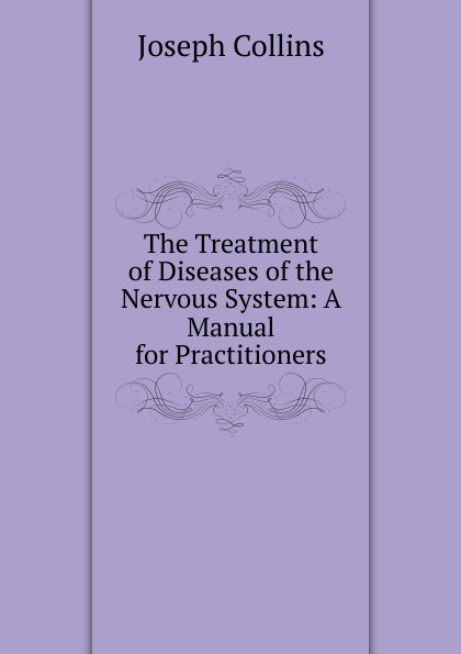 Joseph Collins The Treatment of Diseases of the Nervous System: A Manual for Practitioners
