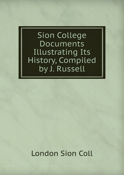 London Sion Coll College Documents Illustrating Its History, Compiled by J. Russell.