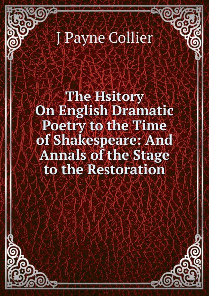 J Payne Collier The Hsitory On English Dramatic Poetry to the Time of Shakespeare: And Annals of the Stage to the Restoration felix j palma the map of time and the turn of the screw