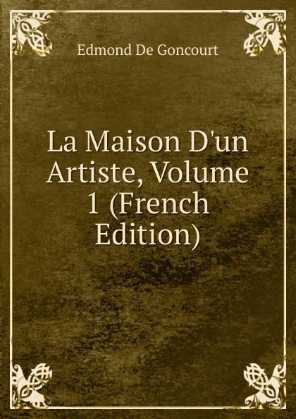 Edmond de Goncourt La Maison D.un Artiste, Volume 1 (French Edition) edmond de goncourt pages choisies des auteurs contemporains e et j de goncourt french edition