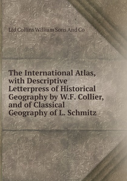 Ltd Collins William Sons And Co The International Atlas, with Descriptive Letterpress of Historical Geography by W.F. Collier, and of Classical Geography of L. Schmitz collins picture atlas