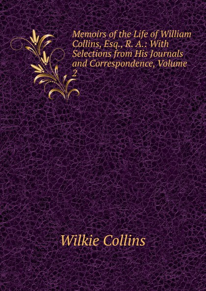 Wilkie Collins Memoirs of the Life of William Collins, Esq., R. A.: With Selections from His Journals and Correspondence, Volume 2