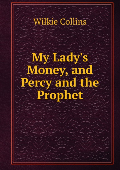 Wilkie Collins My Lady.s Money, and Percy and the Prophet collins w my lady s money