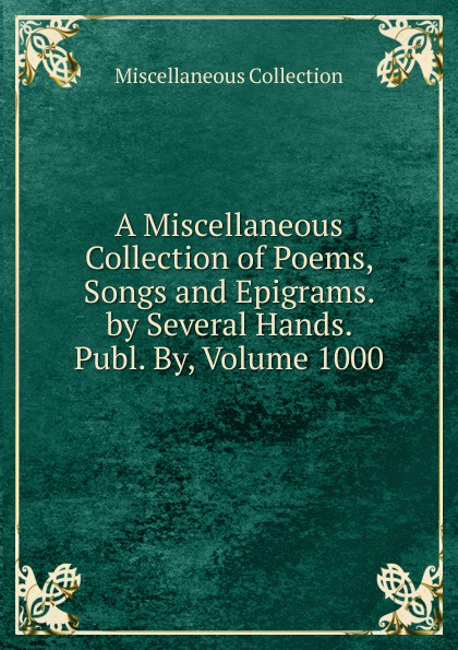Miscellaneous Collection A Miscellaneous Collection of Poems, Songs and Epigrams. by Several Hands. Publ. By, Volume 1000 h s gibson a collection of miscellaneous poems moral religious sentimental and amusing