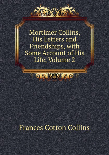Frances Cotton Collins Mortimer Collins, His Letters and Friendships, with Some Account of His Life, Volume 2