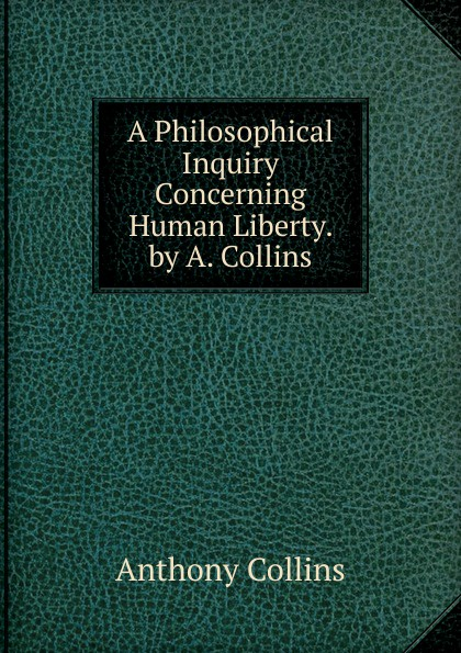 Anthony Collins A Philosophical Inquiry Concerning Human Liberty. by A. Collins