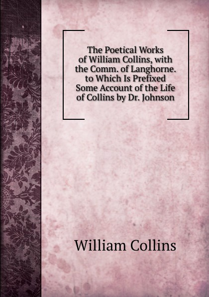 William Collins The Poetical Works of William Collins, with the Comm. of Langhorne. to Which Is Prefixed Some Account of the Life of Collins by Dr. Johnson