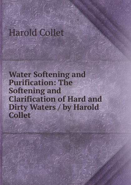 Harold Collet Water Softening and Purification: The Clarification of Hard Dirty Waters / by