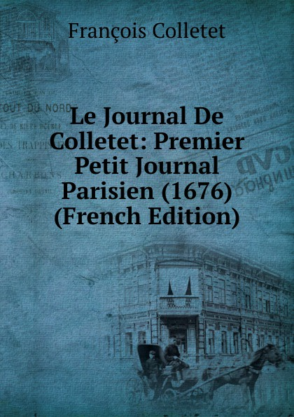 François Colletet Le Journal De Colletet: Premier Petit Journal Parisien (1676) (French Edition) александр дюма le meneur de loups french edition
