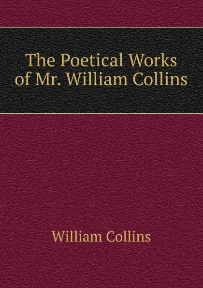William Collins The Poetical Works of Mr. William Collins