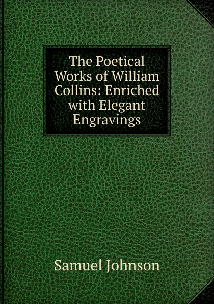 Samuel Johnson The Poetical Works of William Collins: Enriched with Elegant Engravings william collins the poetical works