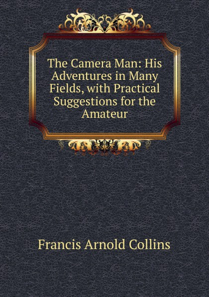 Фото - Francis Arnold Collins The Camera Man: His Adventures in Many Fields, with Practical Suggestions for the Amateur micro camera compact telephoto camera bag black olive