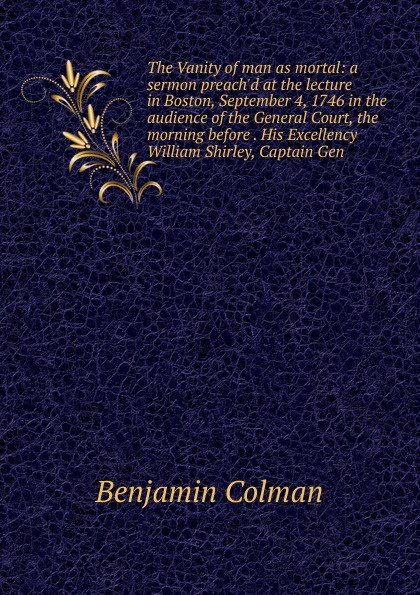 Benjamin Colman The Vanity of man as mortal: a sermon preach.d at the lecture in Boston, September 4, 1746 in the audience of the General Court, the morning before . His Excellency William Shirley, Captain Gen shirley jump married by morning