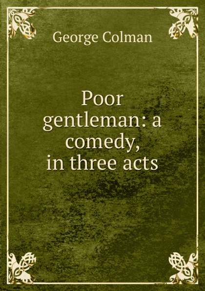 Colman George Poor gentleman: a comedy, in three acts e a bennett milestones a play in three acts