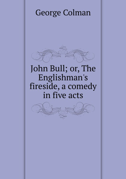 Colman George John Bull; or, The Englishman.s fireside, a comedy in five acts john brougham night and morning a play in five acts