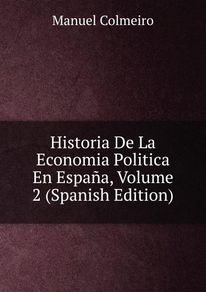 Manuel Colmeiro Historia De La Economia Politica En Espana, Volume 2 (Spanish Edition) domingo juarros compendio de la historia de la ciudad de guatemala volume 2 spanish edition