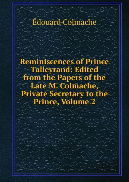 купить Édouard Colmache Reminiscences of Prince Talleyrand: Edited from the Papers of the Late M. Colmache, Private Secretary to the Prince, Volume 2 онлайн