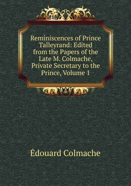 купить Édouard Colmache Reminiscences of Prince Talleyrand: Edited from the Papers of the Late M. Colmache, Private Secretary to the Prince, Volume 1 онлайн