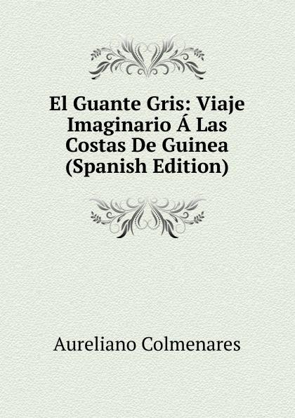 Aureliano Colmenares El Guante Gris: Viaje Imaginario A Las Costas De Guinea (Spanish Edition) путешествие el viaje 1992 смотреть онлайн