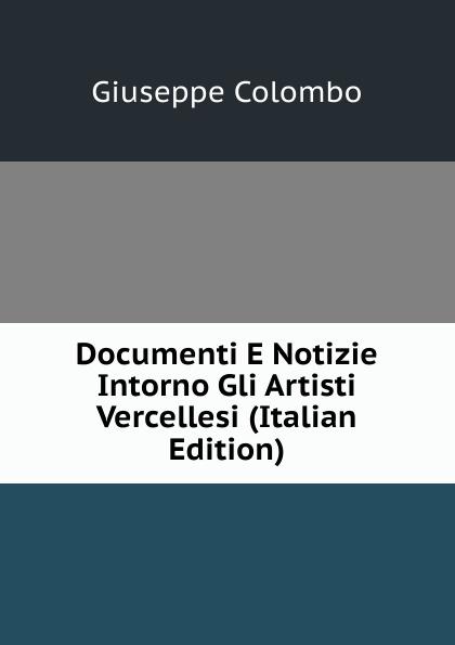 цена на Giuseppe Colombo Documenti E Notizie Intorno Gli Artisti Vercellesi (Italian Edition)