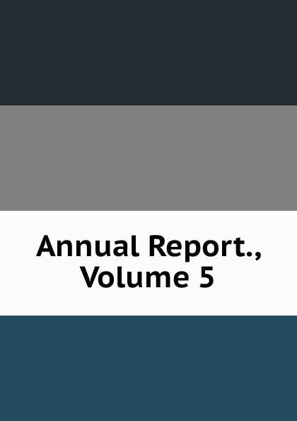 Annual Report., Volume 5 annual report volume 6 page 1