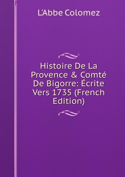 L'Abbe Colomez Histoire De La Provence . Comte De Bigorre: Ecrite Vers 1735 (French Edition) edmond michel histoire de la ville de brie comte robert volume 1 french edition