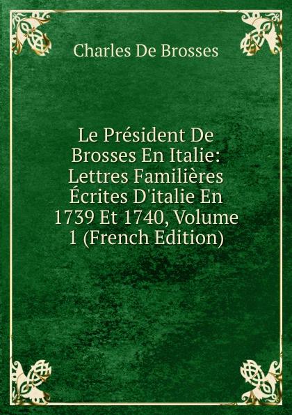 Charles de Brosses Le President De Brosses En Italie: Lettres Familieres Ecrites D.italie En 1739 Et 1740, Volume 1 (French Edition) victor de jouy l hermite en italie t 2