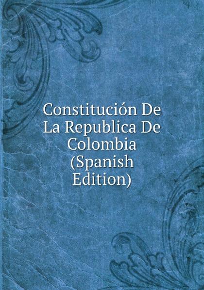 Constitucion De La Republica De Colombia (Spanish Edition) bolívar simón 1783 1830 proyecto de constitucion para la republica de bolivia y discurso del libertador spanish edition