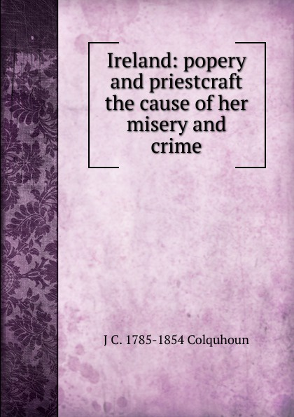 J C. 1785-1854 Colquhoun Ireland: popery and priestcraft the cause of her misery and crime c j culpepper getting her happiness