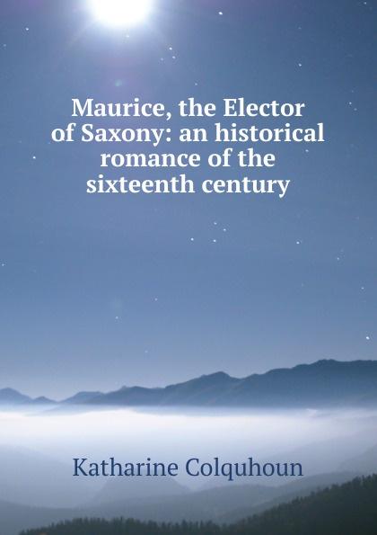 купить Katharine Colquhoun Maurice, the Elector of Saxony: an historical romance of the sixteenth century недорого