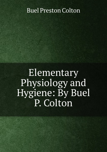 Buel Preston Colton Elementary Physiology and Hygiene: By Buel P. Colton marie ferrarella colton by marriage