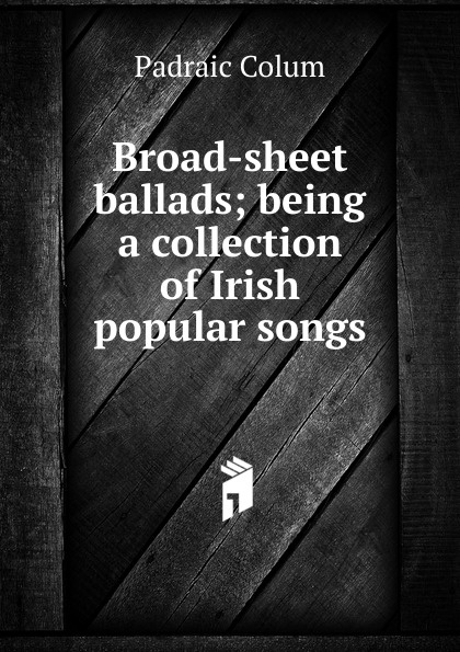 Padraic Colum Broad-sheet ballads; being a collection of Irish popular songs padraic colum the land a play in three acts