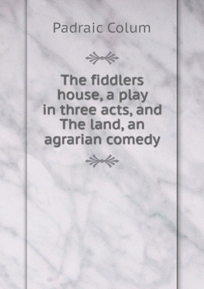 Padraic Colum The fiddlers house, a play in three acts, and The land, an agrarian comedy padraic colum the land a play in three acts
