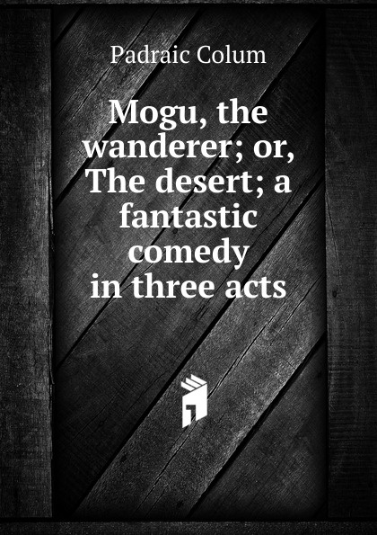 Padraic Colum Mogu, the wanderer; or, The desert; a fantastic comedy in three acts e a bennett milestones a play in three acts