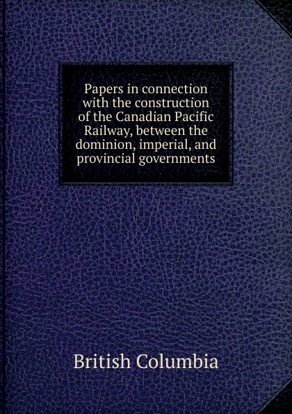 British Columbia Papers in connection with the construction of the Canadian Pacific Railway, between the dominion, imperial, and provincial governments r edward gosnell compiled from the year book of british columbia and manual of provincial information microform