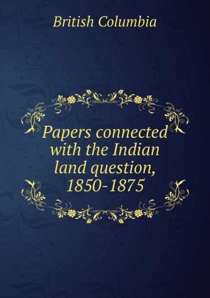 British Columbia Papers connected with the Indian land question, 1850-1875