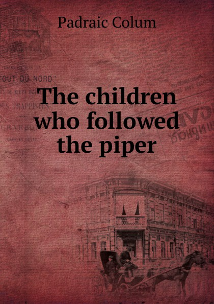 Padraic Colum The children who followed the piper padraic colum the land a play in three acts