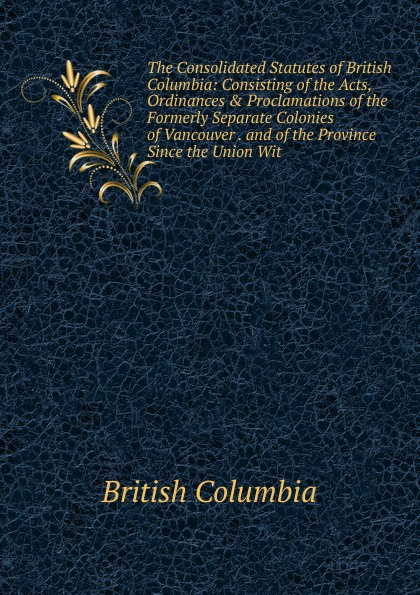 British Columbia The Consolidated Statutes of Columbia: Consisting the Acts, Ordinances . Proclamations Formerly Separate Colonies Vancouver and Province Since Union Wit