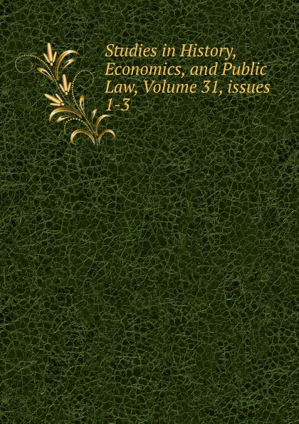 Studies in History, Economics, and Public Law, Volume 31,.issues 1-3