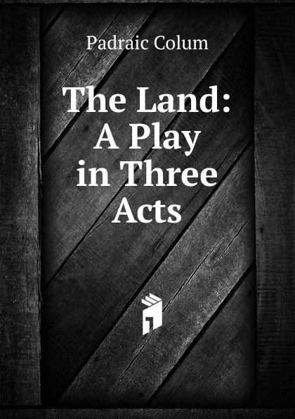 Padraic Colum The Land: A Play in Three Acts constance mccutcheon kkk a play in three acts