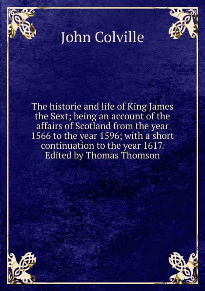 лучшая цена John Colville The historie and life of King James the Sext; being an account of the affairs of Scotland from the year 1566 to the year 1596; with a short continuation to the year 1617. Edited by Thomas Thomson