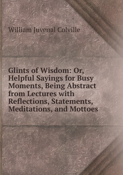 Glints of Wisdom: Or, Helpful Sayings for Busy Moments, Being Abstract from Lectures with Reflections, Statements, Meditations, and Mottoes